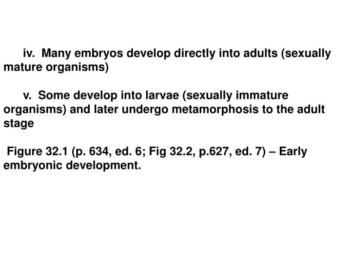 iv.  Many embryos develop directly into adults (sexually mature organisms)