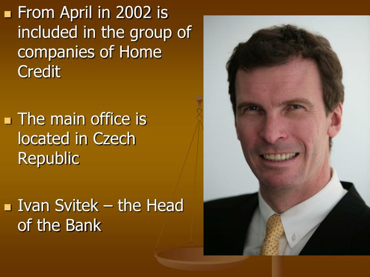 From April in 2002 is included in the group of companies of Home Credi
