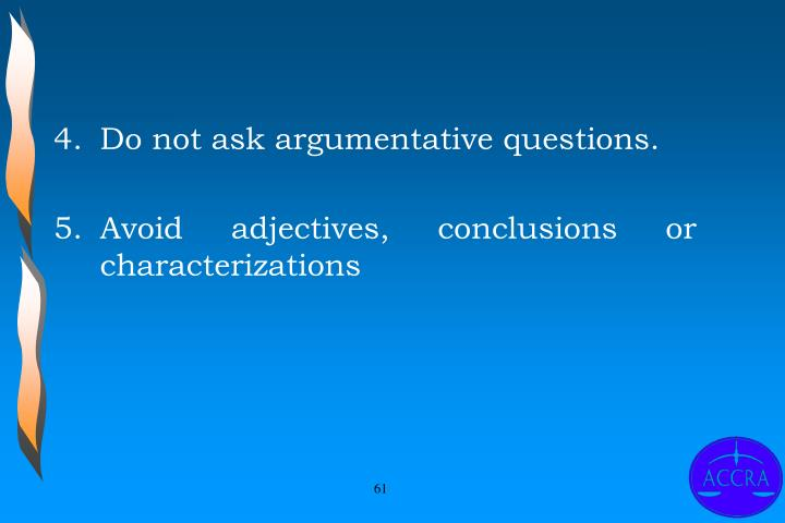 Do not ask argumentative questions