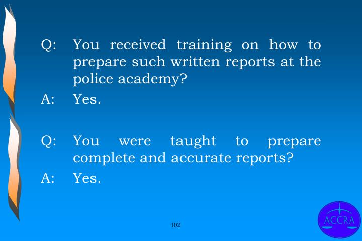 Q:		You received training on how to 	prepare such written reports at the 	police academy?