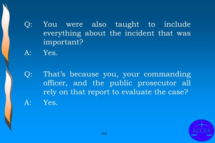 Q:		You were also taught to include 	everything about the incident that was 	important?