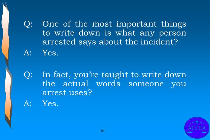 Q:		One of the most important things 	to write down is what any person 	arrested says about the incident?