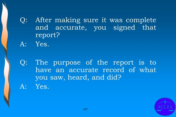 Q:		After making sure it was complete 	and accurate, you signed that 	report?