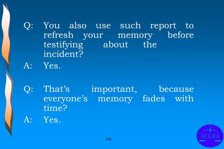Q:		You also use such report to 	refresh 	your memory before 	testifying 	about 	the 	incident?