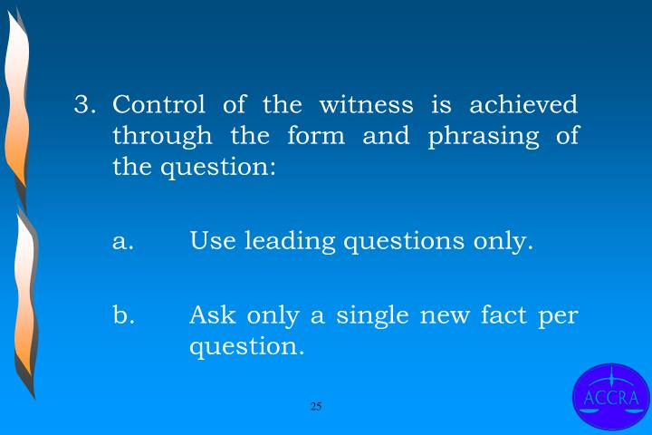 3.	Control of the witness is achieved through the form and phrasing of the question: