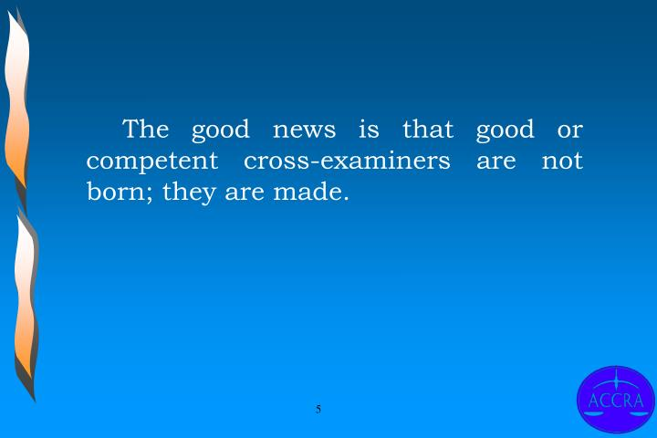 The good news is that good or competent cross-examiners are not born; they are made.