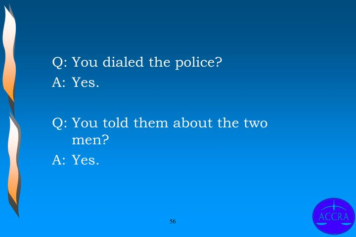 Q:	You dialed the police?