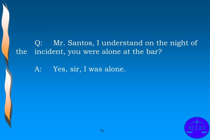 Q:	Mr. Santos, I understand on the night of the 	incident, you were alone at the bar?