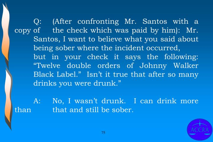 "Q:	(After confronting Mr. Santos with a copy of 	the check which was paid by him):  Mr. 	Santos, I want to believe what you said about 	being sober where the incident occurred, 		but in your check it says the following: 	""Twelve double orders of Johnny Walker 	Black Label.""  Isn't it true that after so many 	drinks you were drunk."""