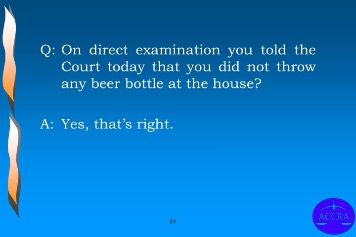 Q:	On direct examination you told the Court today that you did not throw any beer bottle at the house?