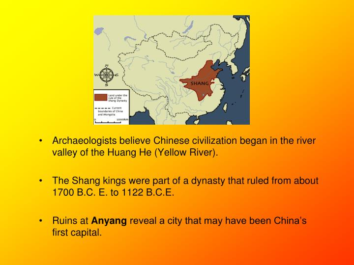 Archaeologists believe Chinese civilization began in the river valley of the Huang He (Yellow River)...