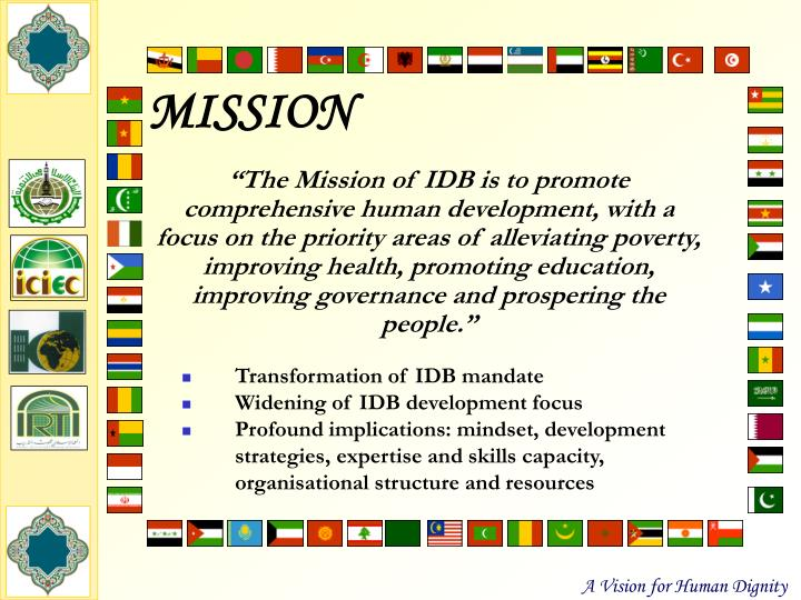 """The Mission of IDB is to promote comprehensive human development, with a focus on the priority areas of alleviating poverty, improving health, promoting education, improving governance and prospering the people."""