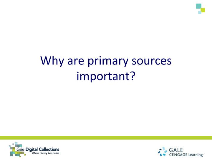 Why are primary sources important?