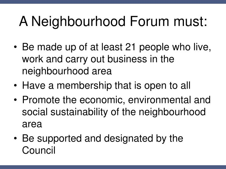 A Neighbourhood Forum must: