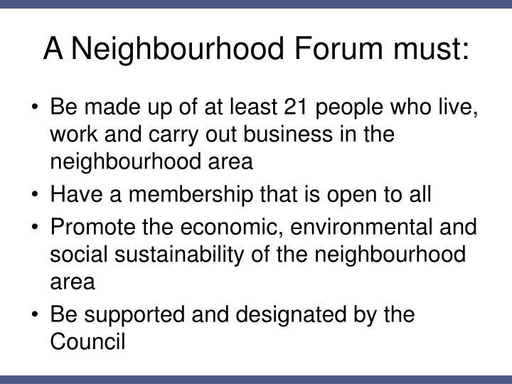 A Neighbourhood Forum must: