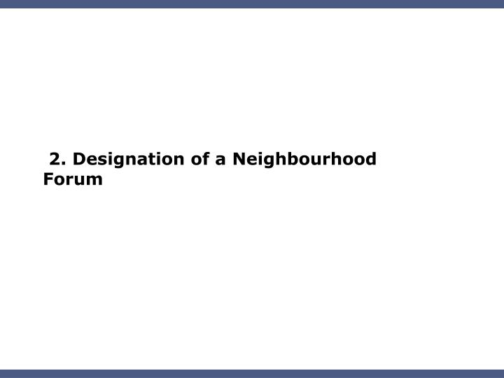2. Designation of a Neighbourhood Forum
