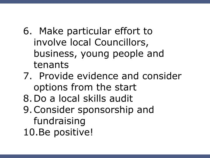 6.  Make particular effort to involve local Councillors, business, young people and tenants