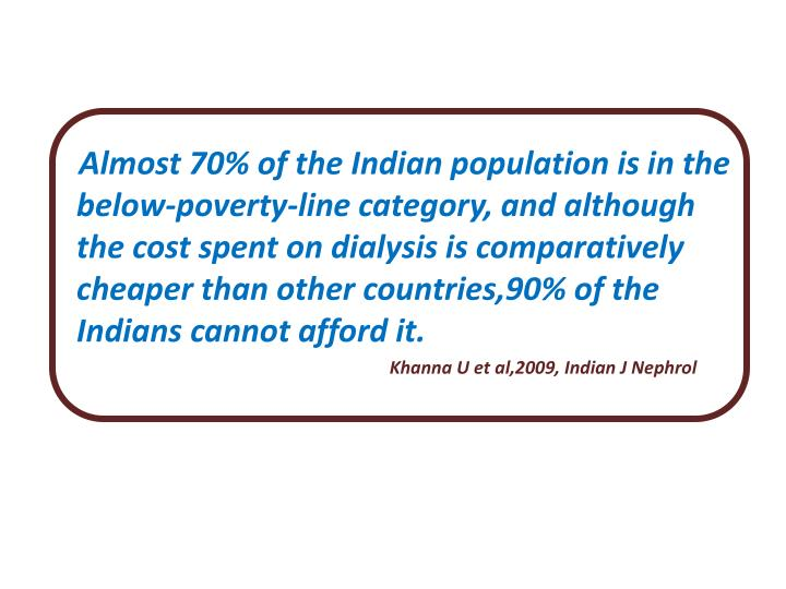 Almost 70% of the Indian population is in the below-poverty-line category, and although the cost spent on dialysis is comparatively cheaper than other countries,90% of the Indians cannot afford it.