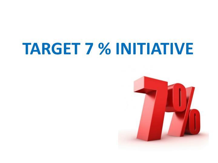 TARGET 7 % INITIATIVE