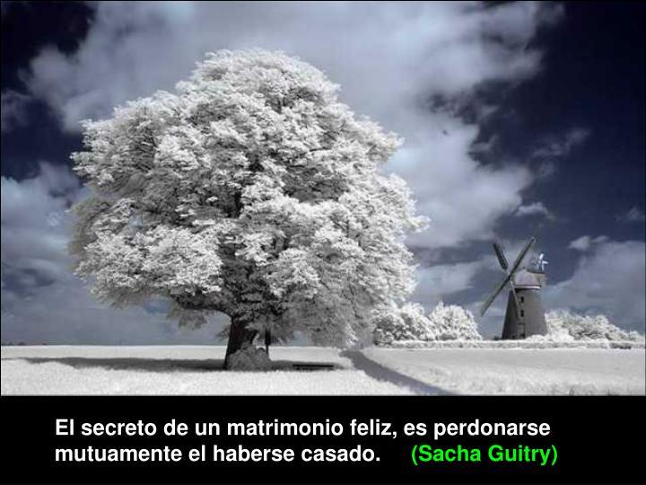 El secreto de un matrimonio feliz, es perdonarse mutuamente el haberse casado.