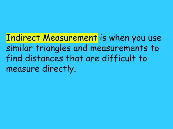 Indirect Measurement is when you use similar triangles and measurements to find distances that are difficult to measure directly.