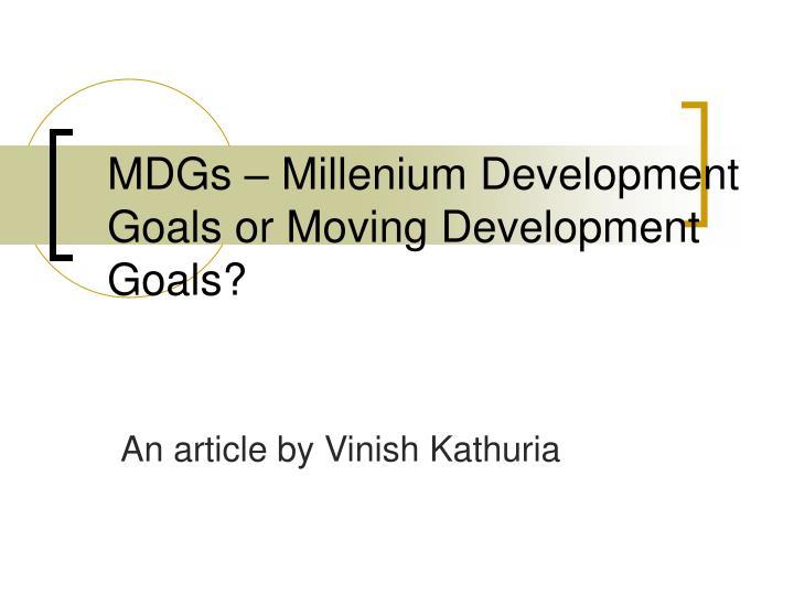 MDGs – Millenium Development Goals or Moving Development Goals?