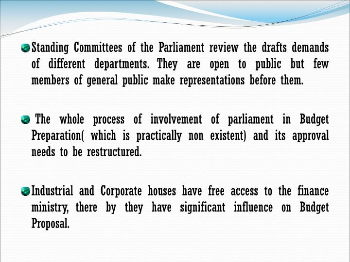 Standing Committees of the Parliament review the drafts demands of different departments. They are open to public but few members of general public make representations before them.
