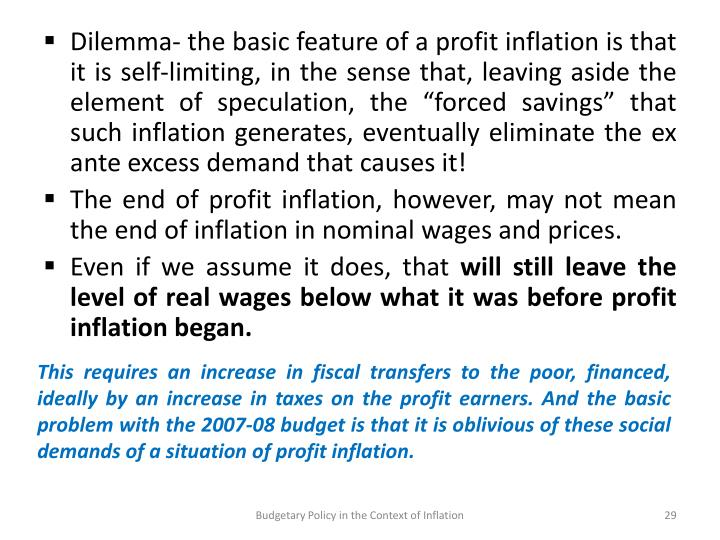 This requires an increase in fiscal transfers to the poor, financed, ideally by an increase in taxes on the profit earners. And the basic problem with the 2007-08 budget is that it is oblivious of these social demands of a situation of profit inflation.
