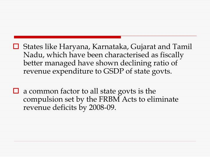 States like Haryana, Karnataka, Gujarat and Tamil Nadu, which have been characterised as fiscally better managed have shown declining ratio of revenue expenditure to GSDP of state govts.