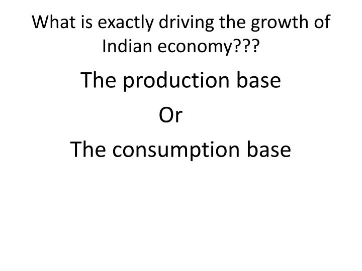 What is exactly driving the growth of Indian economy???