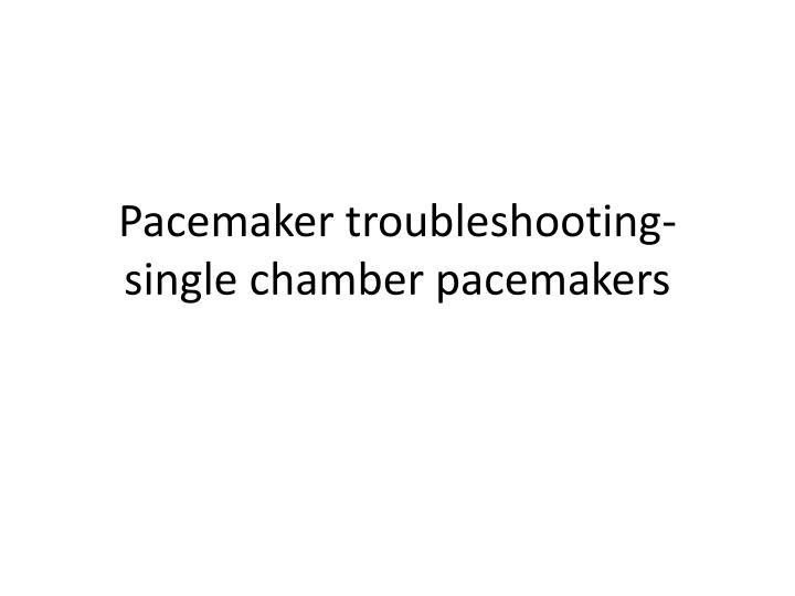 pacemaker troubleshooting single chamber pacemakers