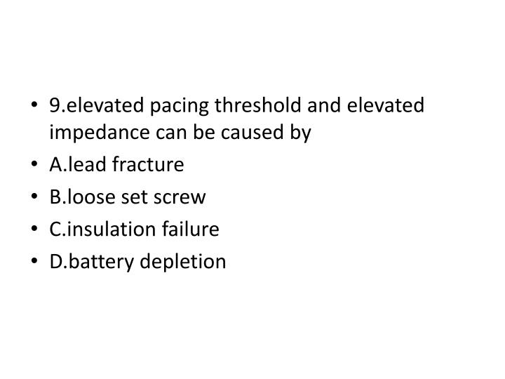 9.elevated pacing threshold and elevated impedance can be caused by