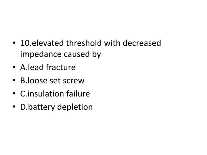 10.elevated threshold with decreased impedance caused by