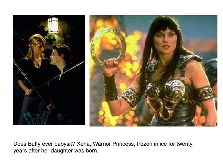 Does Buffy ever babysit? Xena, Warrior Princess, frozen in ice for twenty years after her daughter was born.