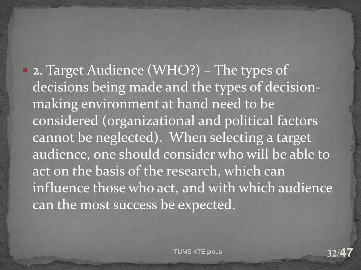 2. Target Audience (WHO?) – The types of decisions being made and the types of decision-making environment at hand need to be considered (organizational and political factors cannot be neglected).  When selecting a target audience, one should consider who will be able to act on the basis of the research, which can influence those who act, and with which audience can the most success be expected.