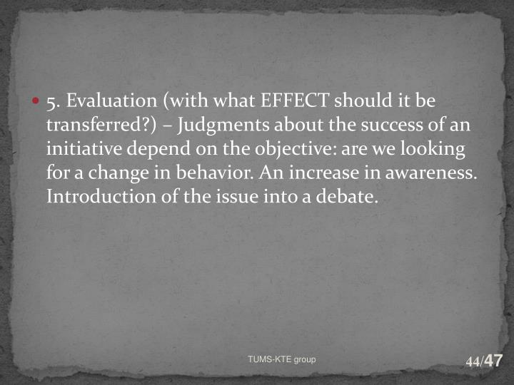 5. Evaluation (with what EFFECT should it be transferred?) – Judgments about the success of an initiative depend on the objective: are we looking for a change in behavior. An increase in awareness. Introduction of the issue into a debate.