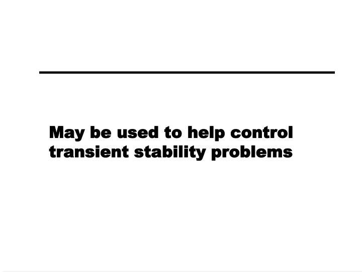 May be used to help control transient stability problems
