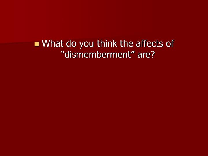 "What do you think the affects of ""dismemberment"" are?"