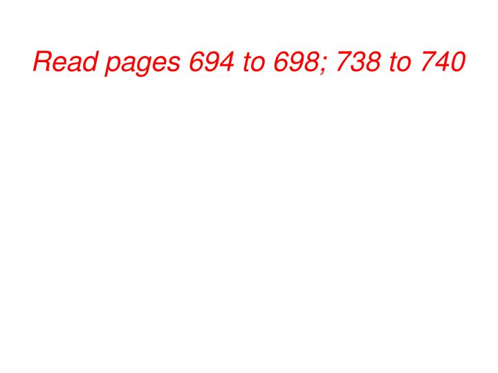 Read pages 694 to 698; 738 to 740