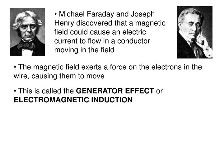 Michael Faraday and Joseph Henry discovered that a magnetic field could cause an electric current to flow in a conductor moving in the field