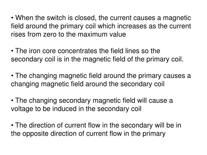 When the switch is closed, the current causes a magnetic field around the primary coil which increases as the current rises from zero to the maximum value