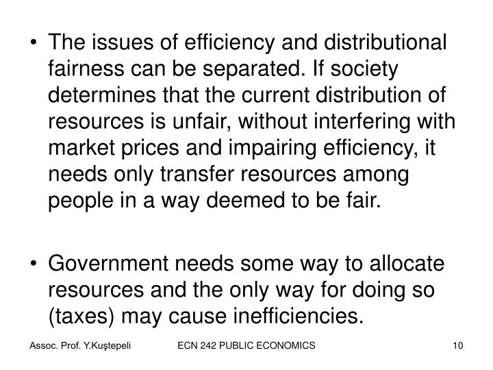 The issues of efficiency and distributional fairness can be separated. If society determines that the current distribution of resources is unfair, without interfering with market prices and impairing efficiency, it needs only transfer resources among people in a way deemed to be fair.