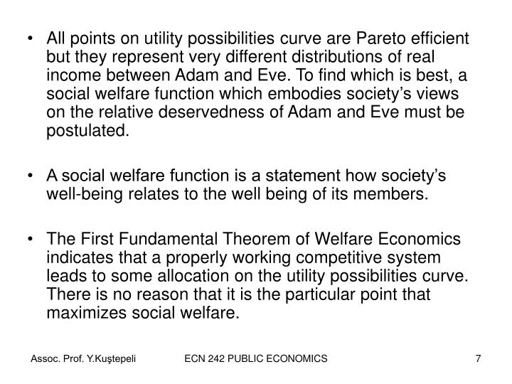 All points on utility possibilities curve are Pareto efficient but they represent very different distributions of real income between Adam and Eve. To find which is best, a social welfare function which embodies society