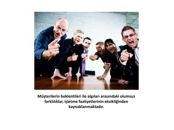 Müşterilerin beklentileri ile algıları arasındaki olumsuz farklılıklar, işletme faaliyetlerinin eksikliğinden kaynaklanmaktadır.