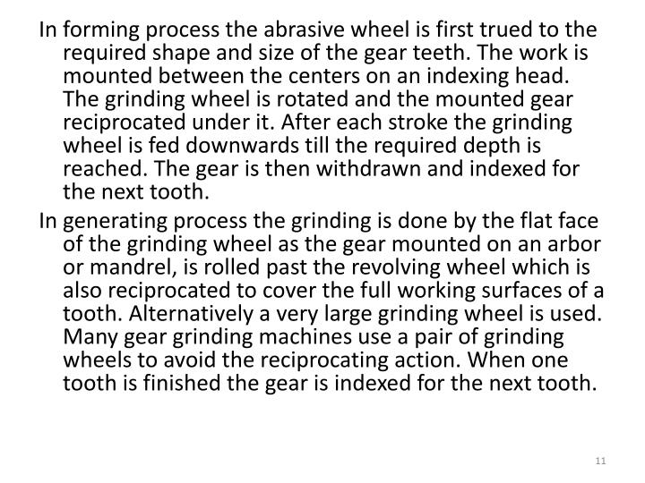 In forming process the abrasive wheel is first trued to the required shape and size of the gear teeth. The work is mounted between the centers on an indexing head. The grinding wheel is rotated and the mounted gear reciprocated under it. After each stroke the grinding wheel is fed downwards till the required depth is reached. The gear is then withdrawn and indexed for the next tooth.