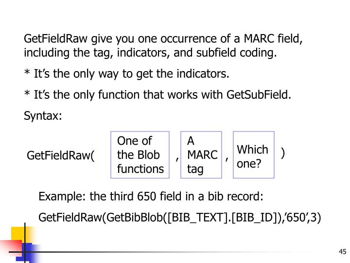 GetFieldRaw give you one occurrence of a MARC field, including the tag, indicators, and subfield coding.