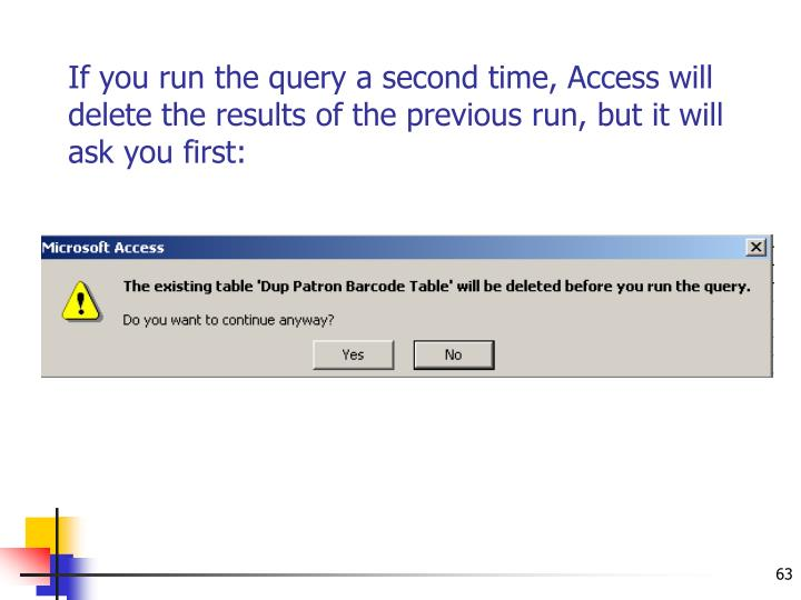 If you run the query a second time, Access will delete the results of the previous run, but it will ask you first: