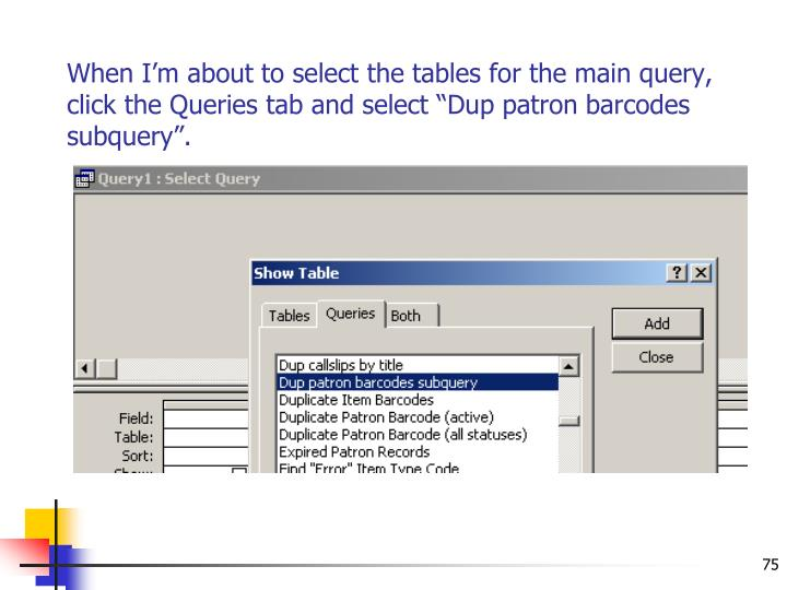 "When I'm about to select the tables for the main query, click the Queries tab and select ""Dup patron barcodes subquery""."