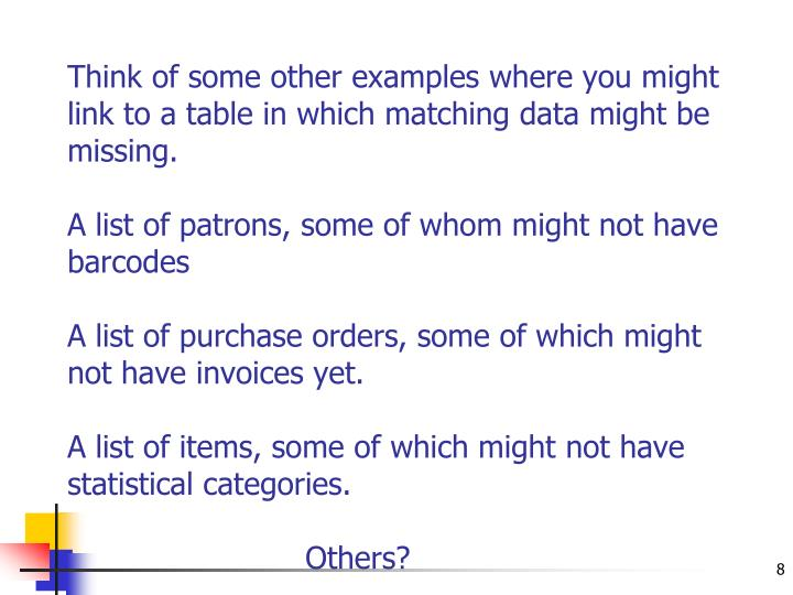 Think of some other examples where you might link to a table in which matching data might be missing.