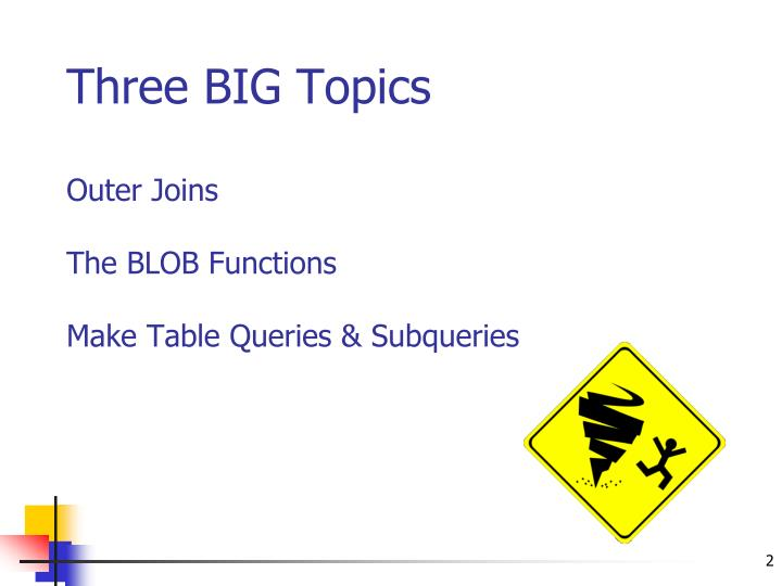 Three big topics outer joins the blob functions make table queries subqueries